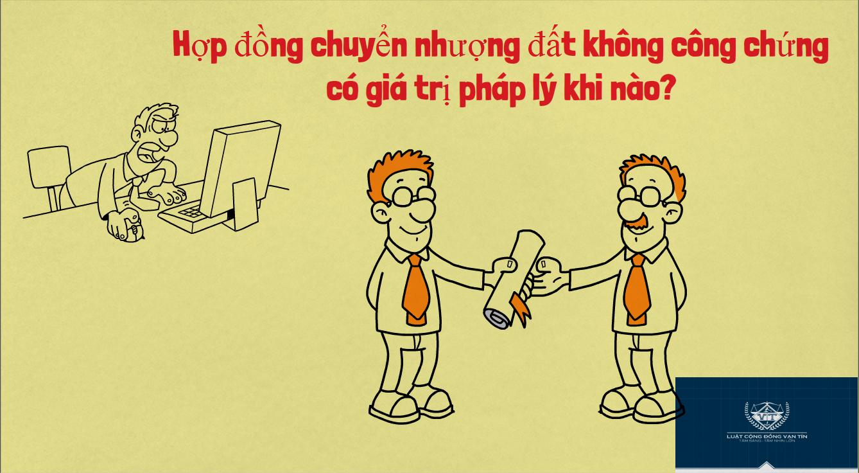 Hop dong chuyen nhuong dat khong cong chung co gia tri phap ly khi nao - Hợp đồng chuyển nhượng đất không công chứng có giá trị pháp lý khi nào?