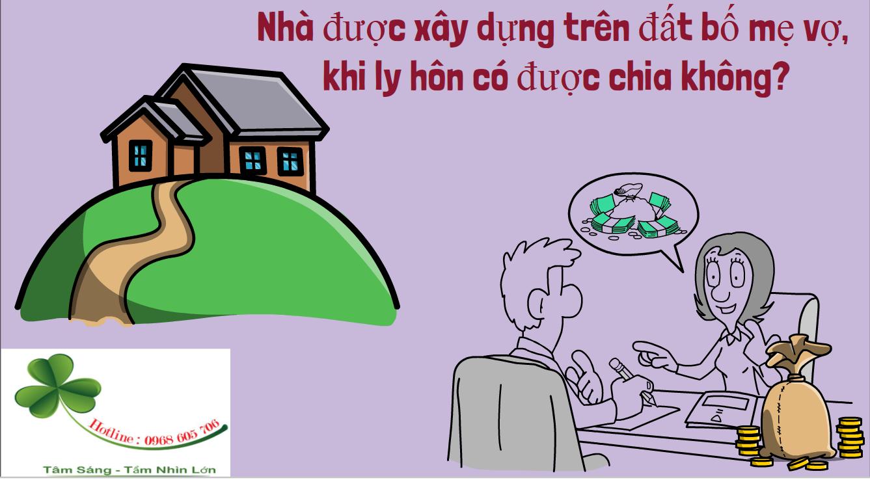 Nha duoc xay dung tren dat bo me vo khi ly hon co duoc chia khong - Nhà được xây dựng trên đất bố mẹ vợ, khi ly hôn có được chia không?