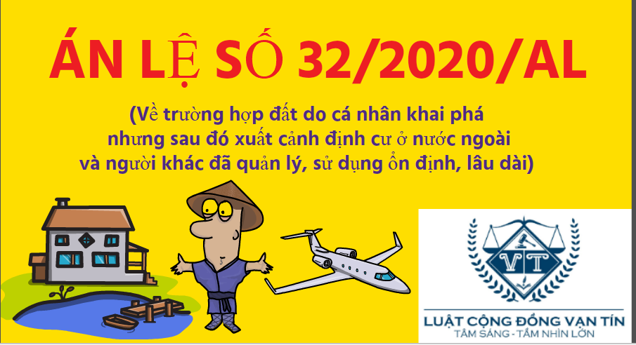 AN LE 32 - Án lệ số 32/2020/AL1Về trường hợp đất do cá nhân khai phá nhưng sau đó xuất cảnh định cư ở nước ngoài và người khác đã quản lý, sử dụng ổn định, lâu dài